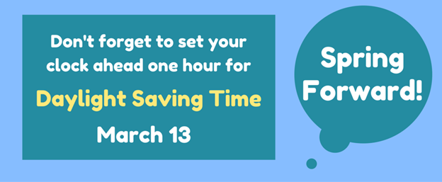 Graphic that says Don't forget to set your clock ahead one hour for Daylight Saving Time March 13 - Spring Forward!