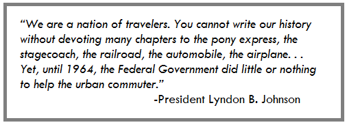 """We are a nation of travelers. You cannot write our history without devoting many chapters to the pony express, the stagecoach, the railroad, the automobile, the airplane. . . Yet, until 1964, the Federal Government did little or nothing to help the urban commuter."""