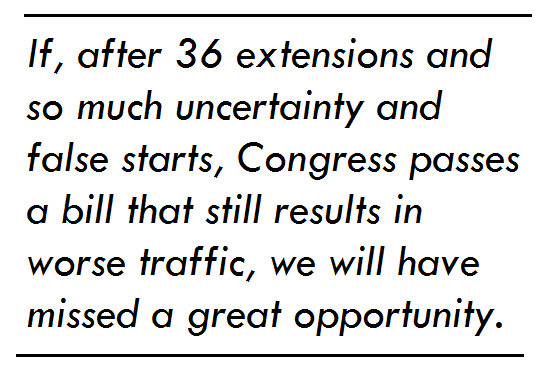 If, after 36 extensions and so much uncertainty and false starts, Congress passes a bill that still results in worse traffic, we will have missed a great opportunity.